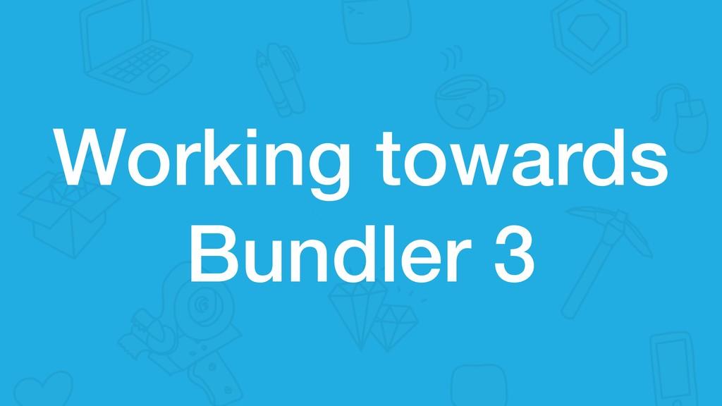 Working towards Bundler 3