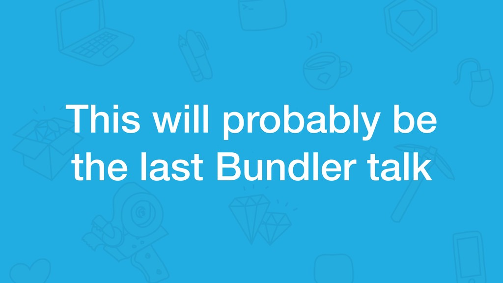 This will probably be the last Bundler talk