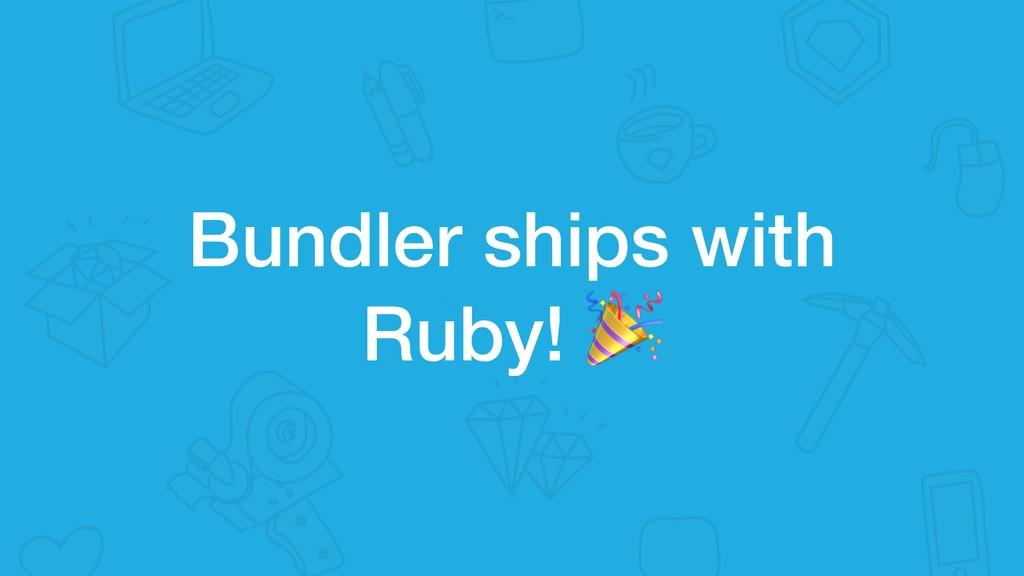 Bundler ships with Ruby!