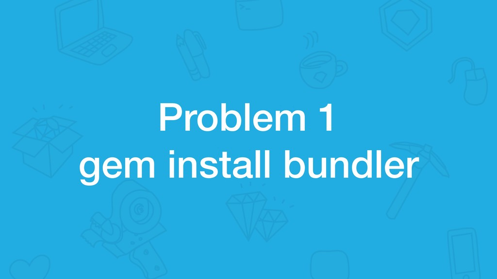 Problem 1 gem install bundler