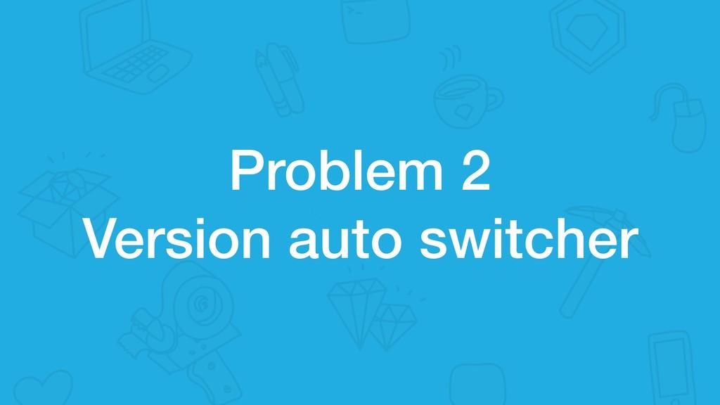 Problem 2 Version auto switcher