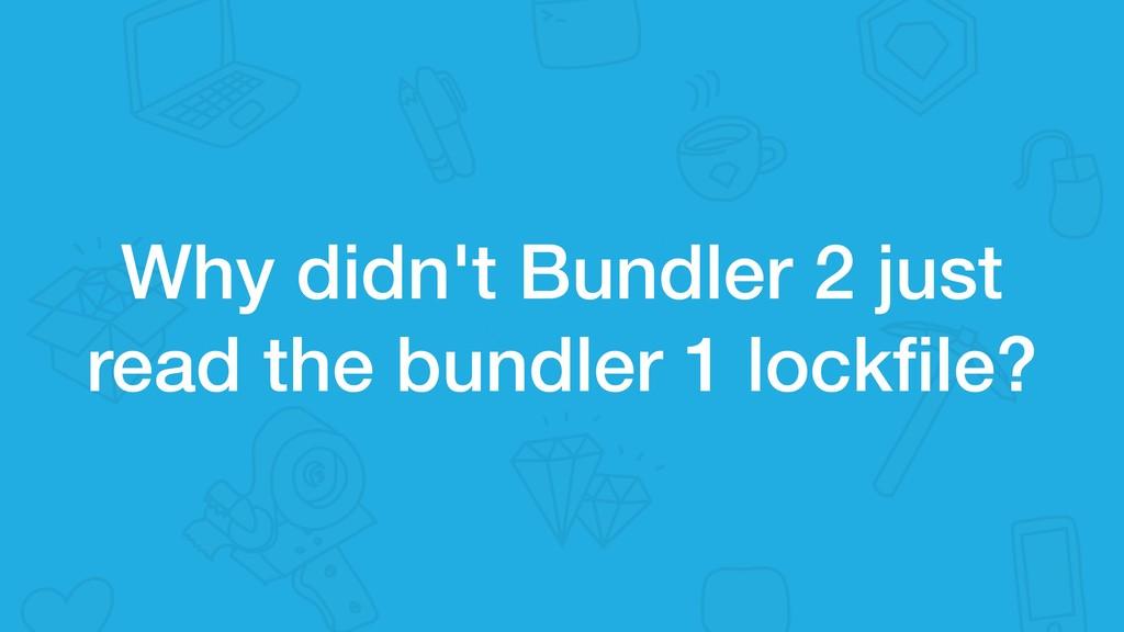 Why didn't Bundler 2 just read the bundler 1 lo...