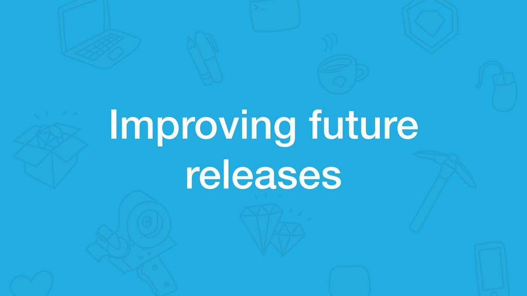 Improving future releases