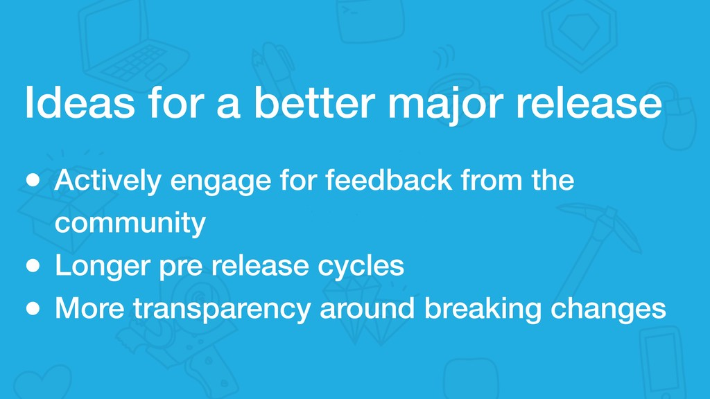 Ideas for a better major release • Actively eng...