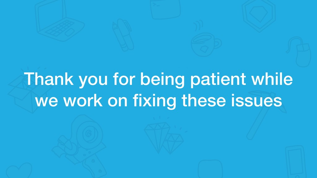 Thank you for being patient while we work on fix...