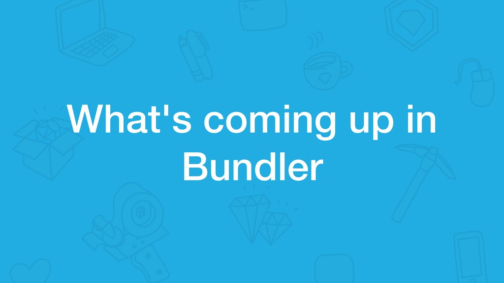 What's coming up in Bundler
