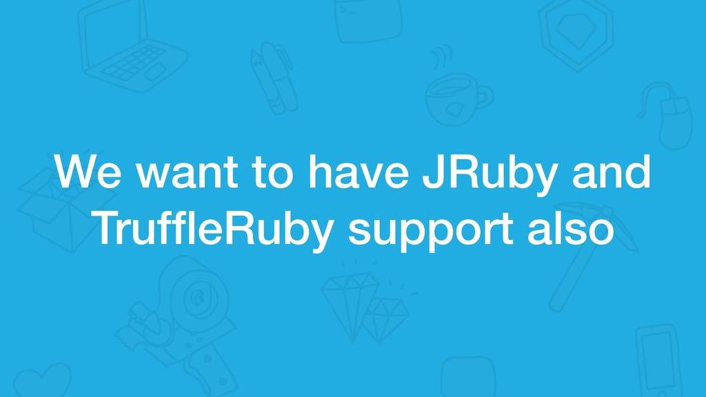 We want to have JRuby and TruffleRuby support al...