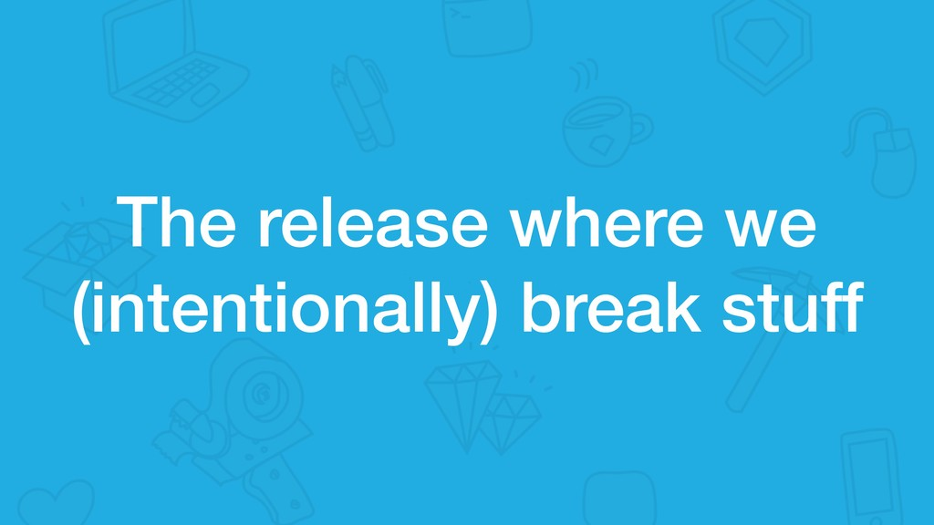 The release where we (intentionally) break stuff