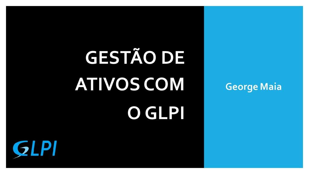GESTÃO DE ATIVOS COM O GLPI George Maia