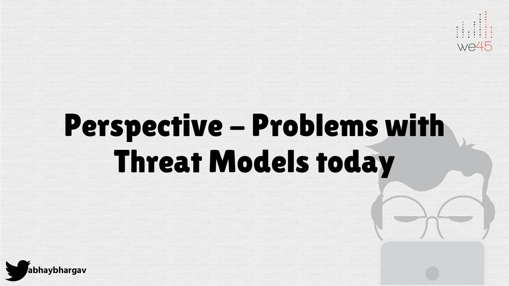 abhaybhargav Perspective - Problems with Threat...