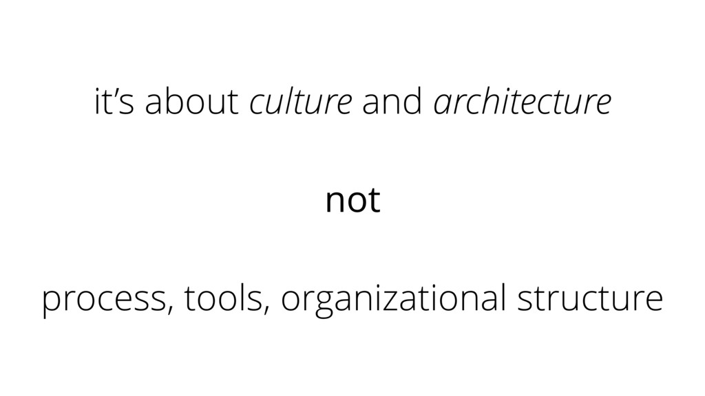 it's about culture and architecture not process...