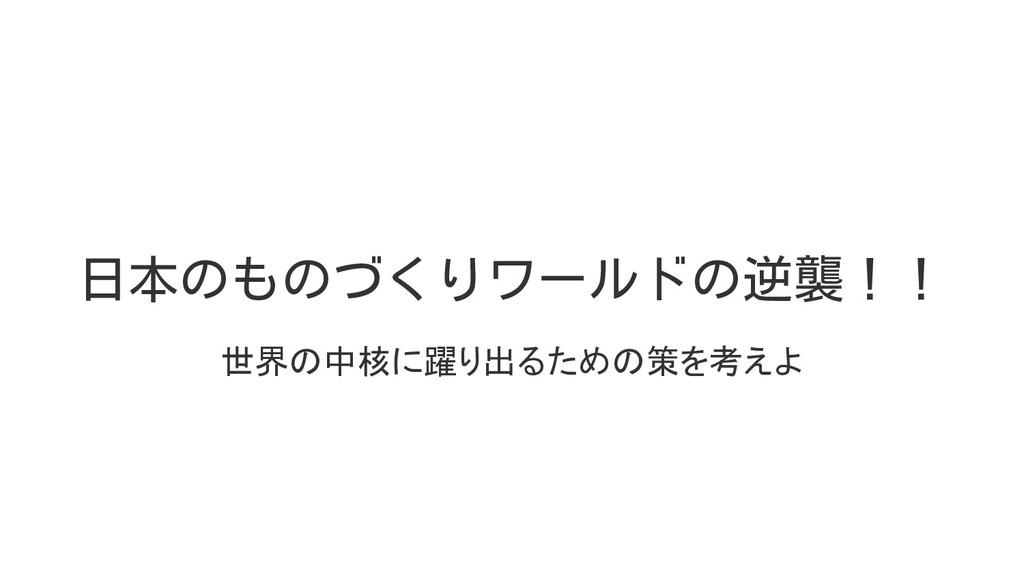 日本のものづくりワールドの逆襲!! 世界の中核に躍り出るための策を考えよ