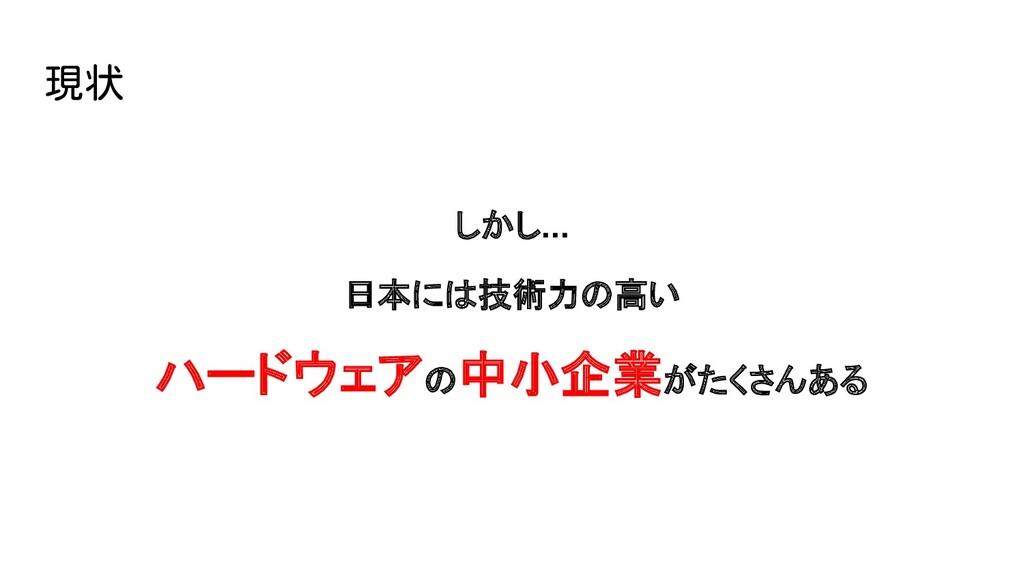 しかし... 日本には技術力の高い ハードウェアの中小企業がたくさんある 現状