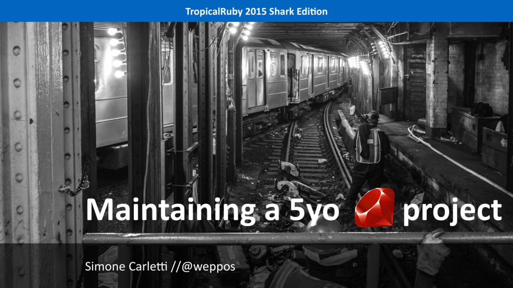 Maintaining a 5yo project TropicalRuby 2015 Sha...