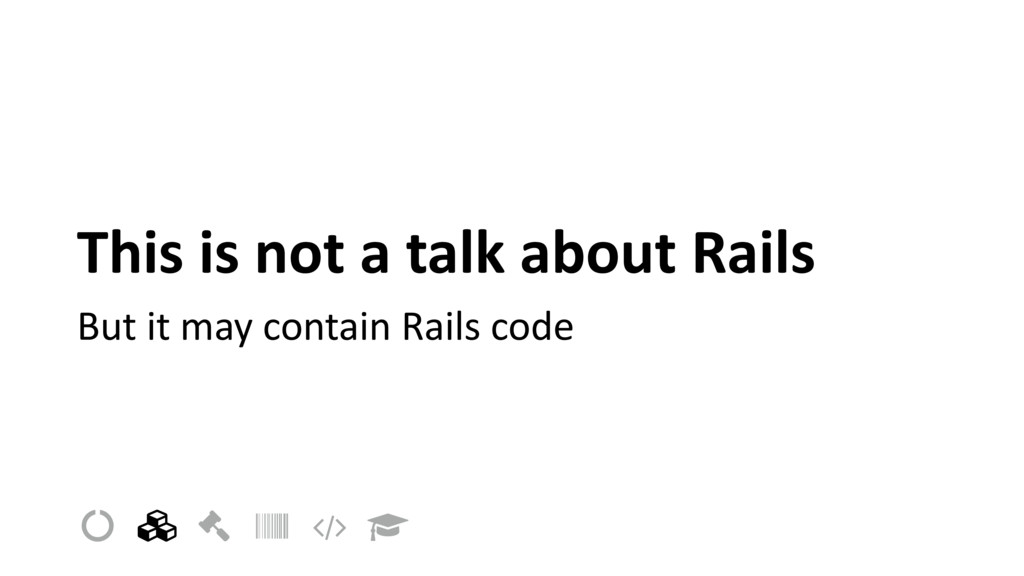 This is not a talk about Rails But it may conta...