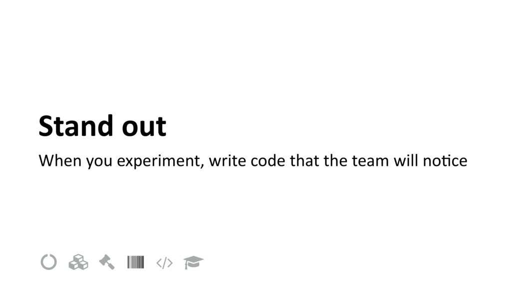 Stand out When you experiment, write code that ...