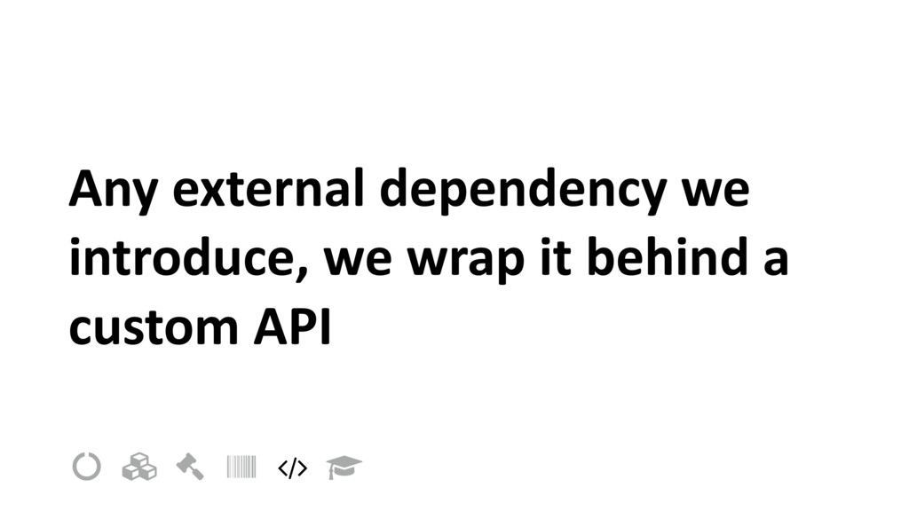 Any external dependency we introduce, we wrap i...
