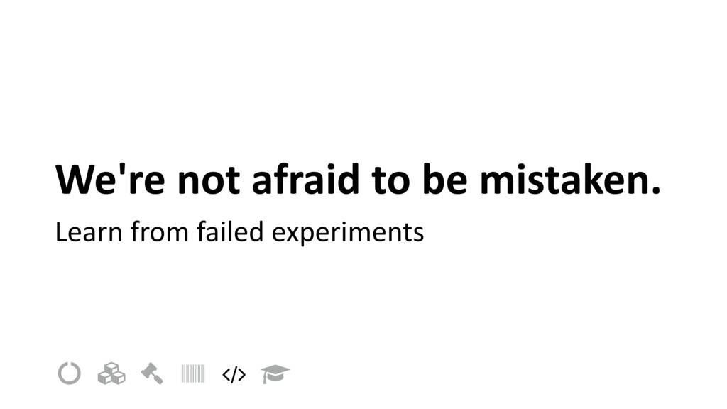 We're not afraid to be mistaken. Learn from fai...