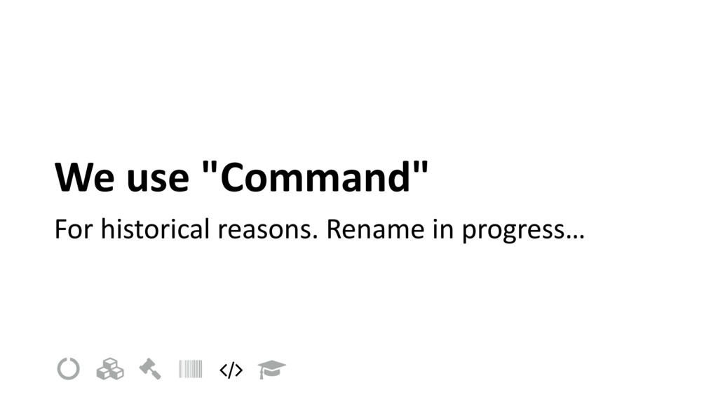 "We use ""Command"" For historical reasons. Rename..."