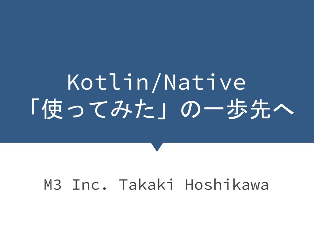 Kotlin/Native 「使ってみた」の一歩先へ M3 Inc. Takaki Hoshi...