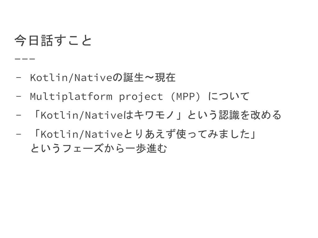 今日話すこと - Kotlin/Nativeの誕生〜現在 - Multiplatform pr...