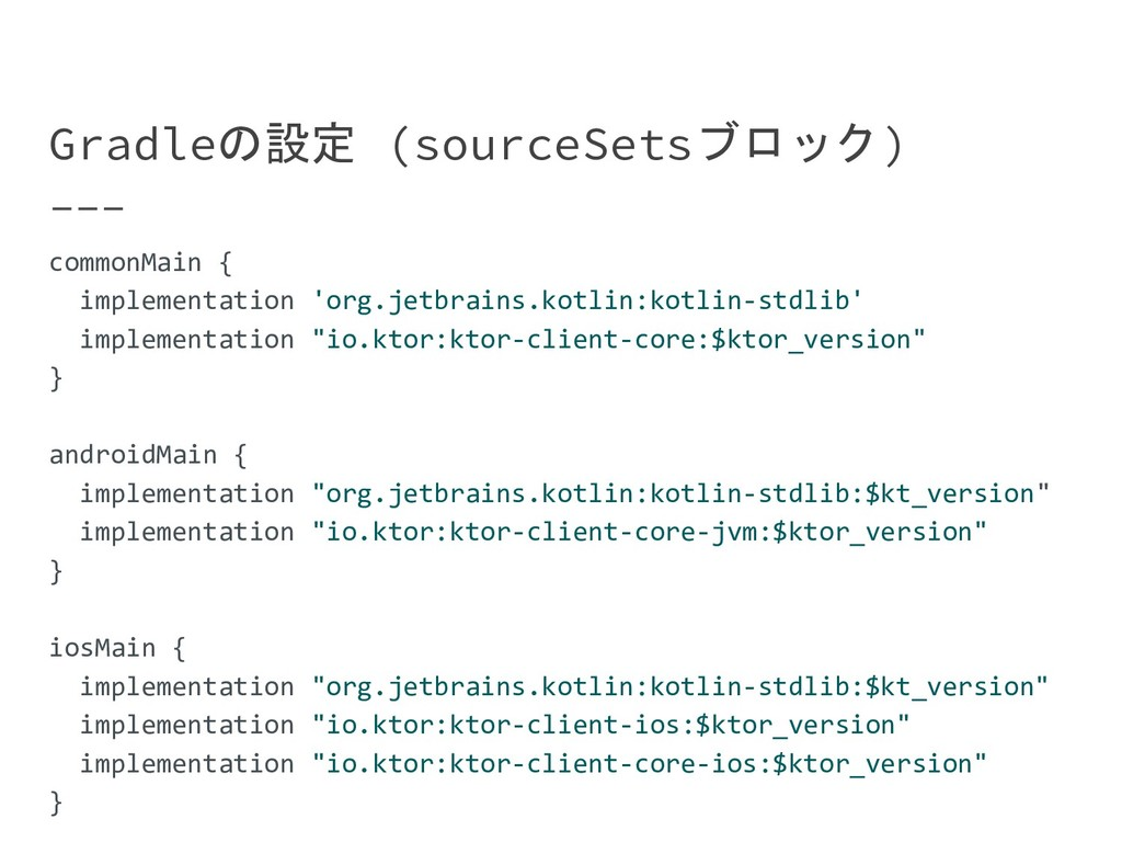 Gradleの設定 (sourceSetsブロック) commonMain { impleme...