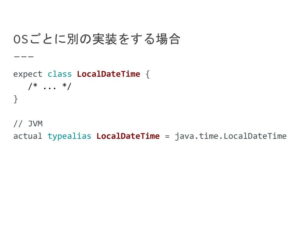 OSごとに別の実装をする場合 expect class LocalDateTime { /* ...