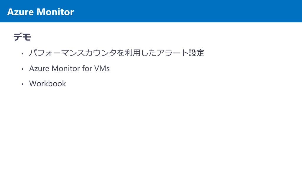 Azure Monitor デモ • パフォーマンスカウンタを利用したアラート設定 • Azu...