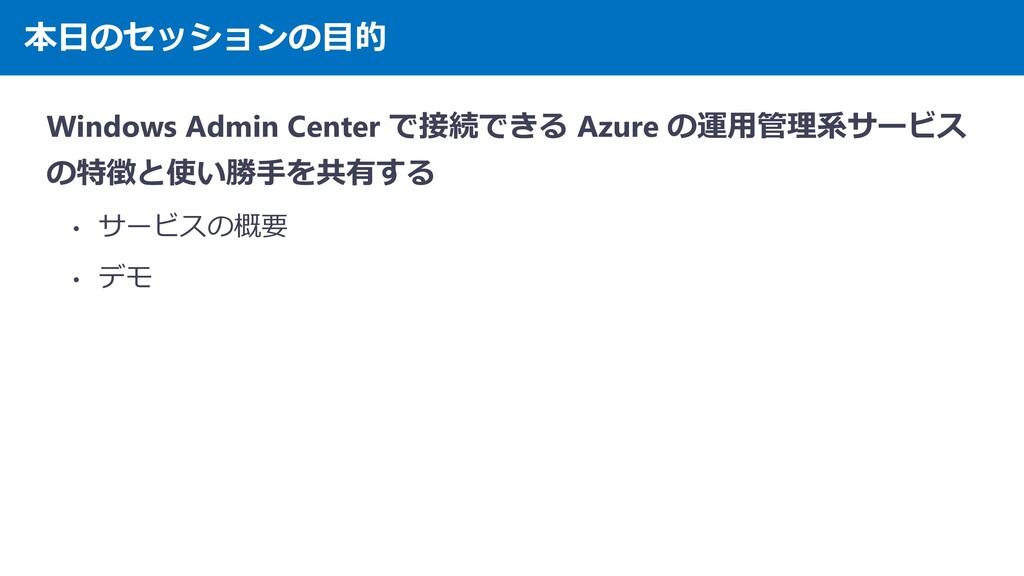 本日のセッションの目的 Windows Admin Center で接続できる Azure の...