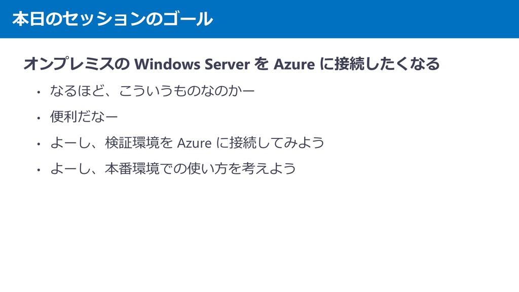 本日のセッションのゴール オンプレミスの Windows Server を Azure に接続...