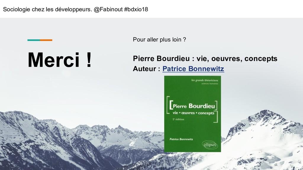 Merci ! Pour aller plus loin ? Pierre Bourdieu ...