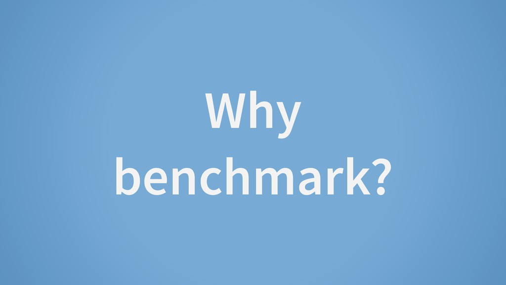Why benchmark?