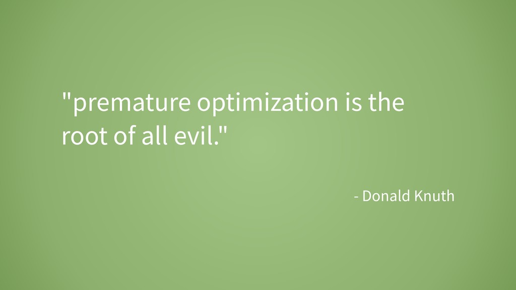 """premature optimization is the root of all evil..."