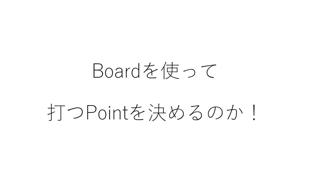 Boardを使って 打つPointを決めるのか!