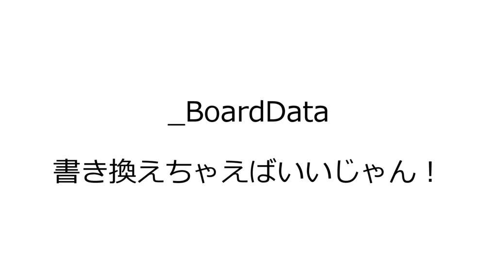 _BoardData 書き換えちゃえばいいじゃん!