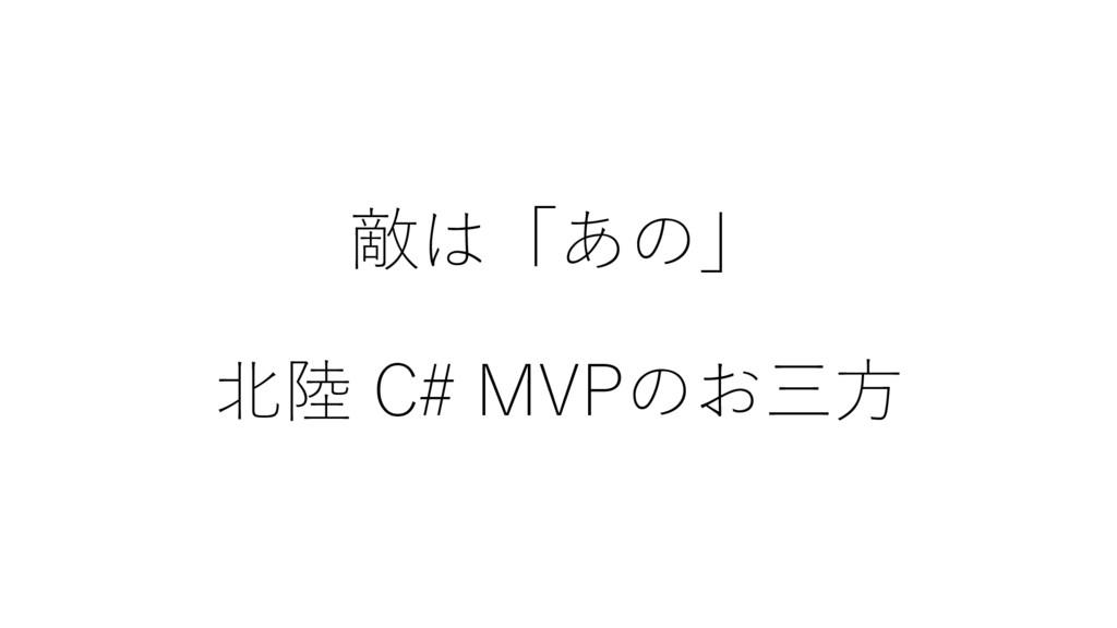 敵は「あの」 北陸 C# MVPのお三方