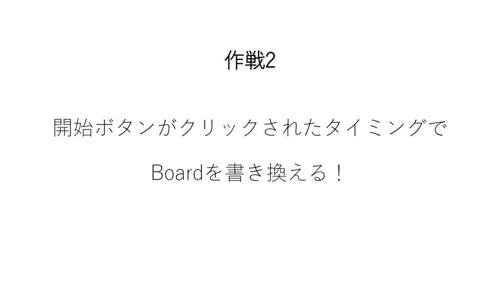 作戦2 開始ボタンがクリックされたタイミングで Boardを書き換える!