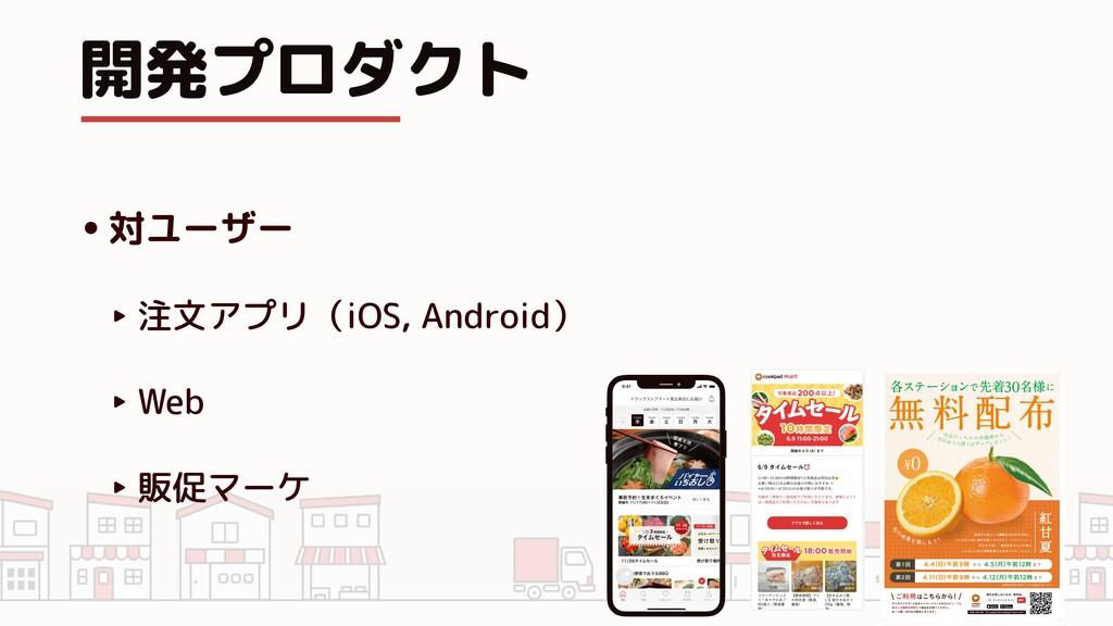 開発プロダクト •対ユーザー   ‣ 注文アプリ(iOS, Android)   ‣ Web ...