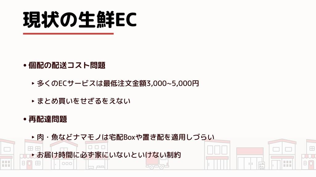 現状の生鮮EC •個配の配送コスト問題   ‣ 多くのECサービスは最低注文金額3,000~5...