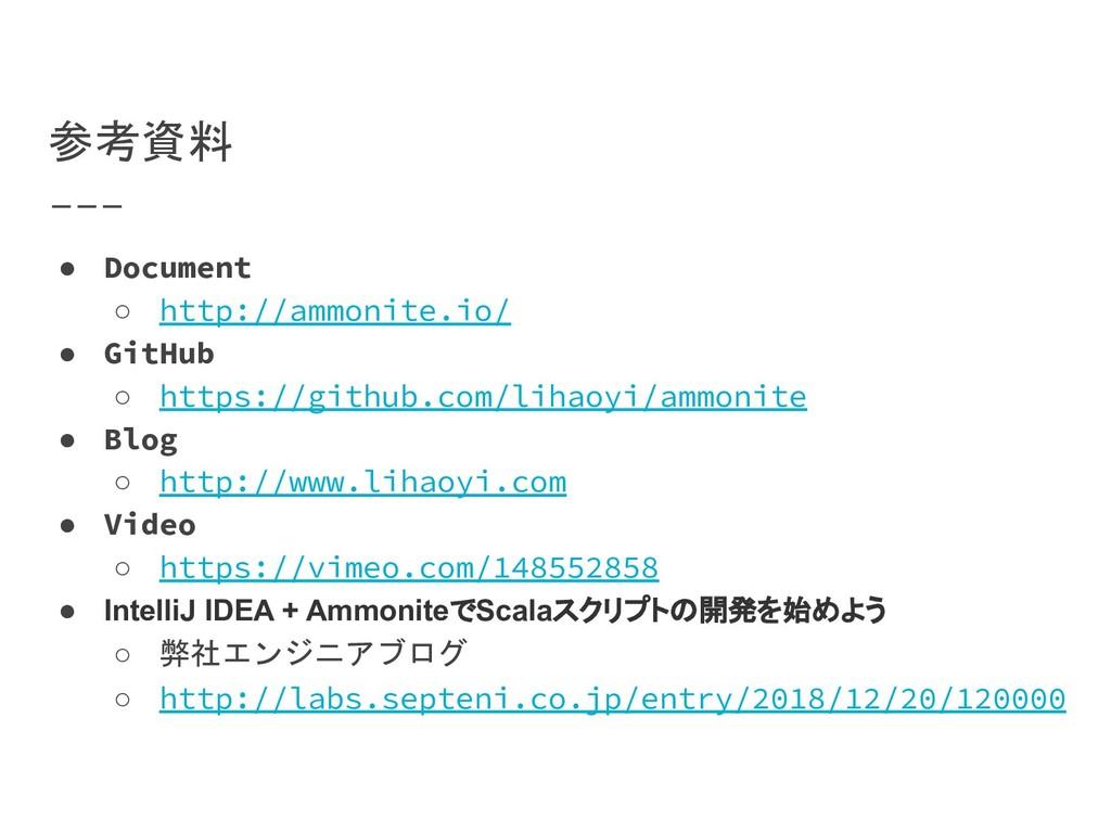 参考資料 ● Document ○ http://ammonite.io/ ● GitHub ...