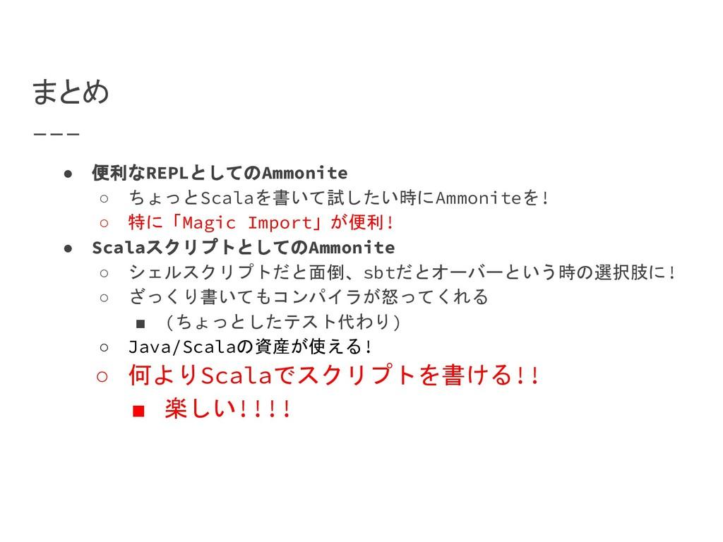 まとめ ● 便利なREPLとしてのAmmonite ○ ちょっとScalaを書いて試したい時に...