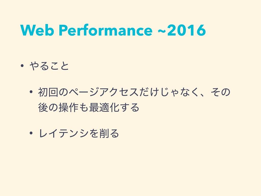Web Performance ~2016 • Δ͜ͱ • ॳճͷϖʔδΞΫηε͚ͩ͡Όͳ͘...