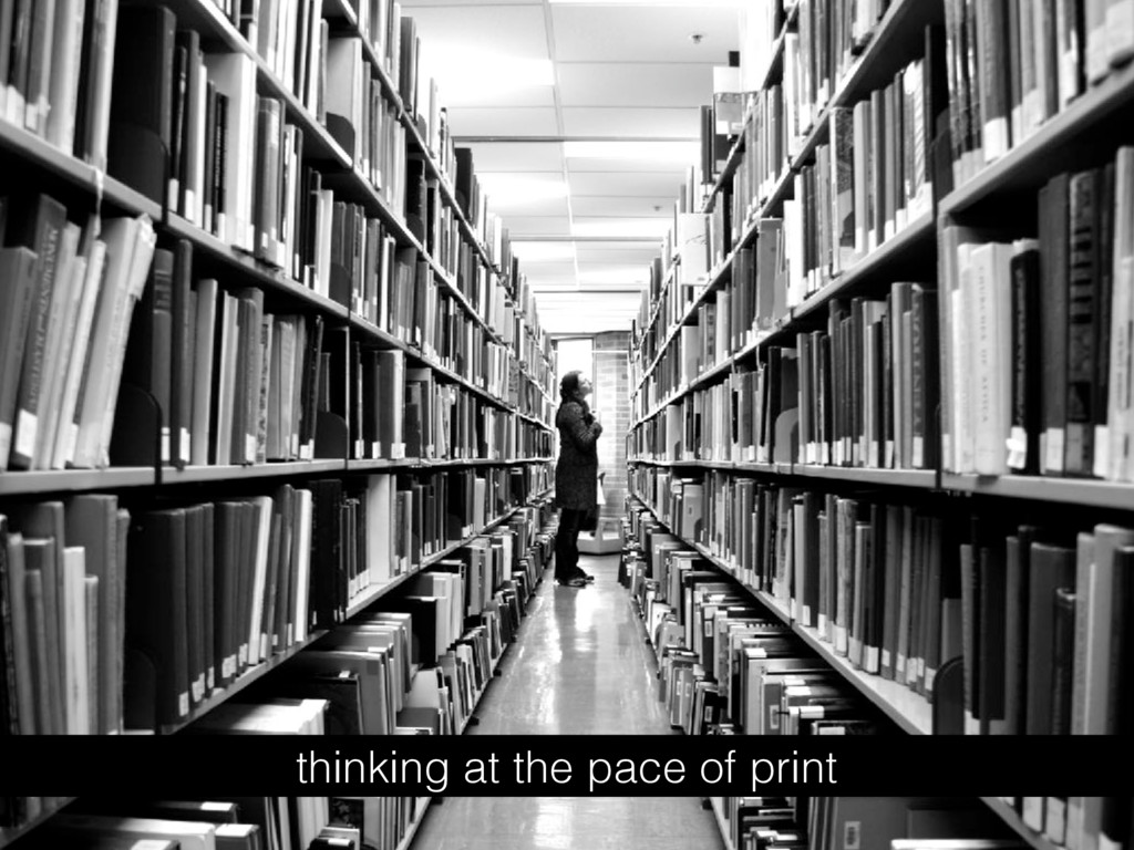 thinking at the pace of print