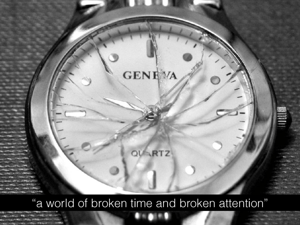 """""""a world of broken time and broken attention"""""""