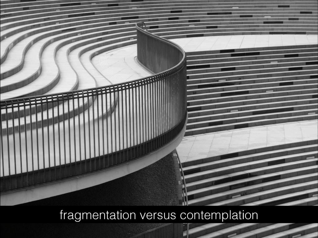 fragmentation versus contemplation
