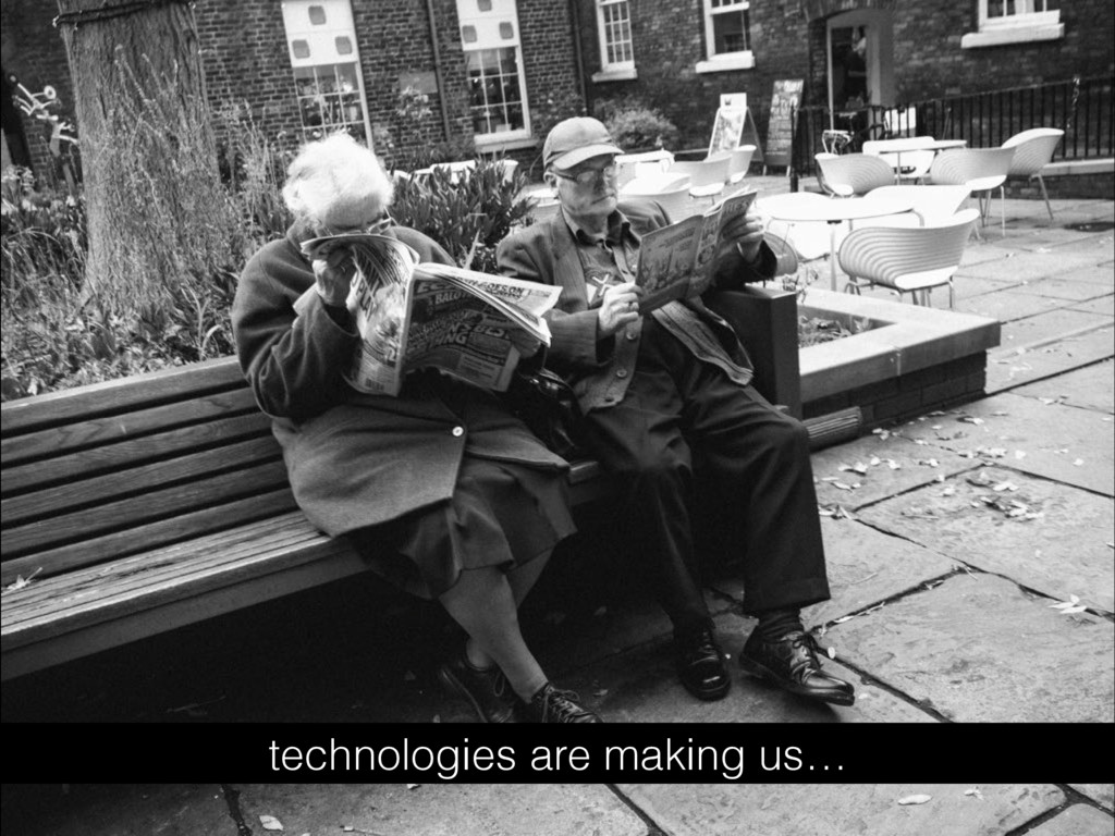 technologies are making us…