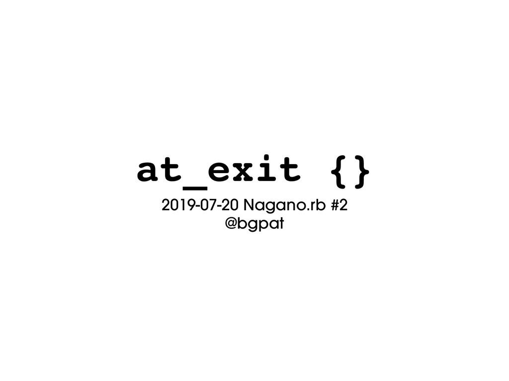 at_exit {} 2019-07-20 Nagano.rb #2 @bgpat