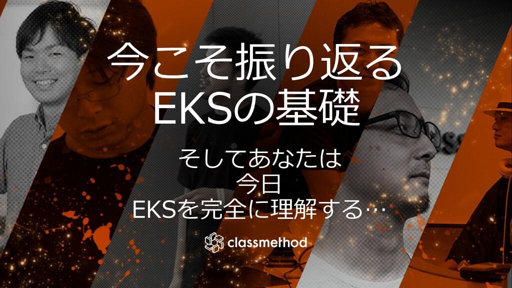 今こそ振り返る EKSの基礎 そしてあなたは 今⽇ EKSを完全に理解する…
