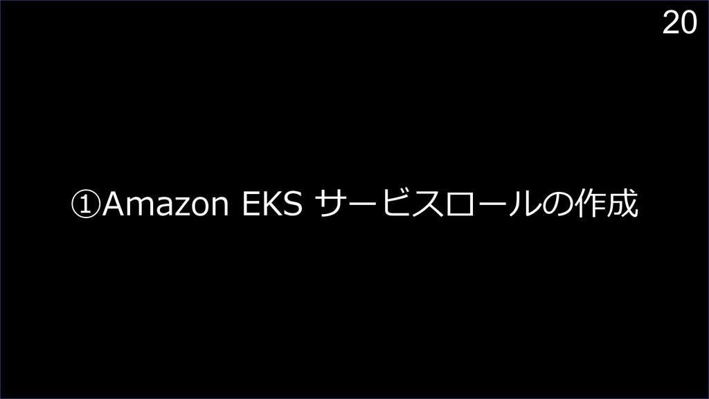 20 ①Amazon EKS サービスロールの作成