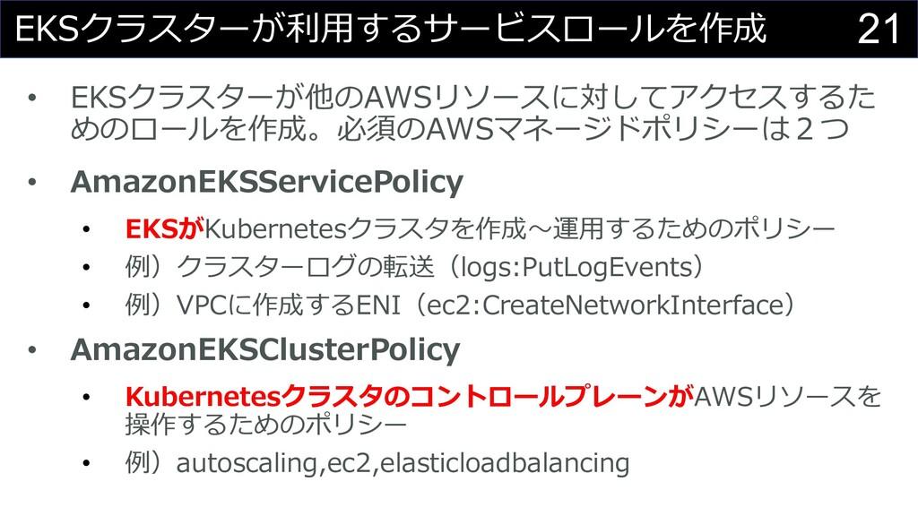 21 EKSクラスターが利⽤するサービスロールを作成 • EKSクラスターが他のAWSリソース...